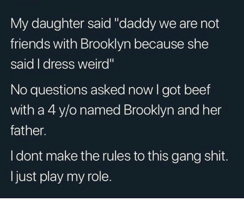 "Beef, Friends, and Memes: My daughter said ""daddy we are not  friends with Brooklyn because she  said I dress weird""  No questions asked now I got beef  with a 4 y/o named Brooklyn and her  father.  I dont make the rules to this gang shit.  ljust play my role."
