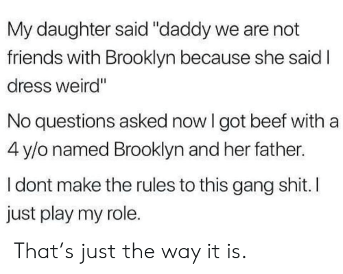 """Beef, Friends, and Weird: My daughter said """"daddy we are not  friends with Brooklyn because she said I  dress weird""""  No questions asked now I got beef with a  4 y/o named Brooklyn and her father.  I dont make the rules to this gang shit. I  just play my role. That's just the way it is."""