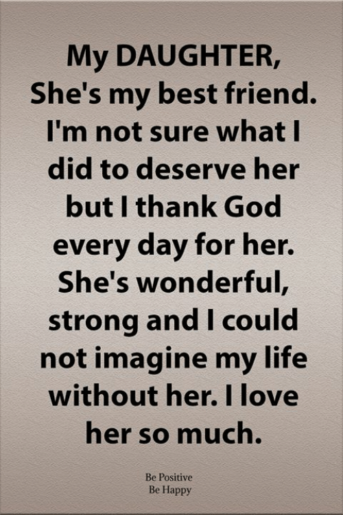Best Friend, God, and Life: My DAUGHTER,  She's my best friend.  I'm not sure what I  did to deserve her  but I thank God  every day for her.  She's wonderful,  strong and I could  not imagine my life  without her. I love  her so much.  Be Positive  Be Happy