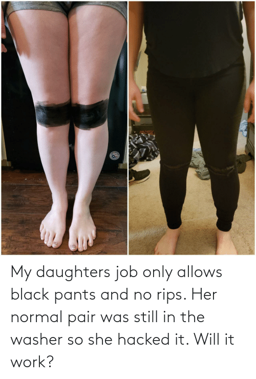 Work, Black, and Her: My daughters job only allows black pants and no rips. Her normal pair was still in the washer so she hacked it. Will it work?