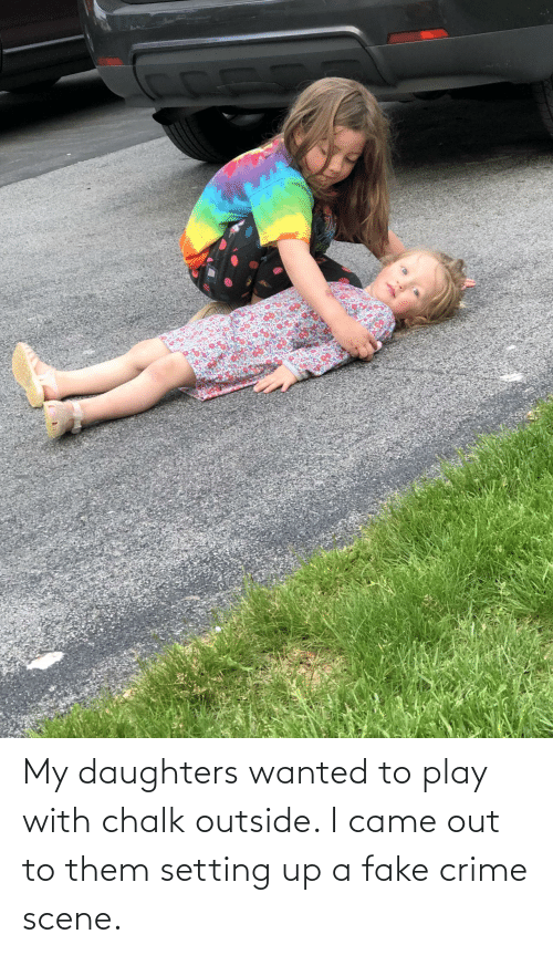 Crime, Fake, and I Came: My daughters wanted to play with chalk outside. I came out to them setting up a fake crime scene.
