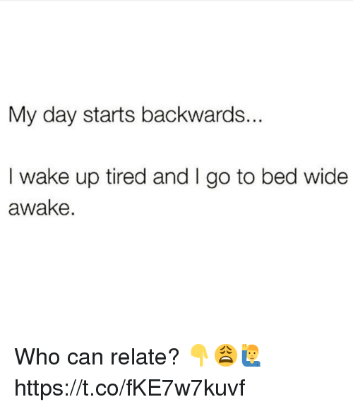 Who, Can, and Awake: My day starts backwards..  I wake up tired and I go to bed wide  awake. Who can relate? 👇😩🙋‍♂️ https://t.co/fKE7w7kuvf