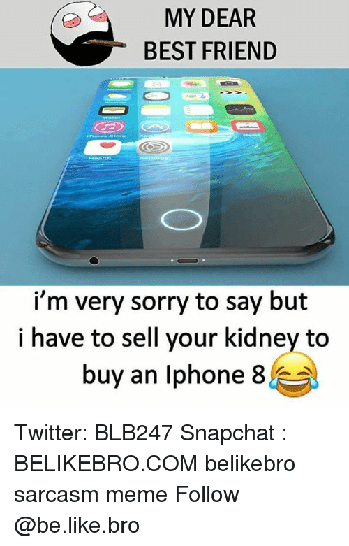 Be Like, Best Friend, and Meme: MY DEAR  BEST FRIEND  i'm very sorry to say but  i have to sell your kidney to  buy an lph  one 8 . Twitter: BLB247 Snapchat : BELIKEBRO.COM belikebro sarcasm meme Follow @be.like.bro