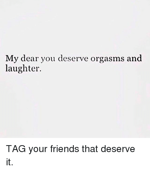 Friends, Memes, and Laughter: My dear you deserve orgasms and  laughter. TAG your friends that deserve it.