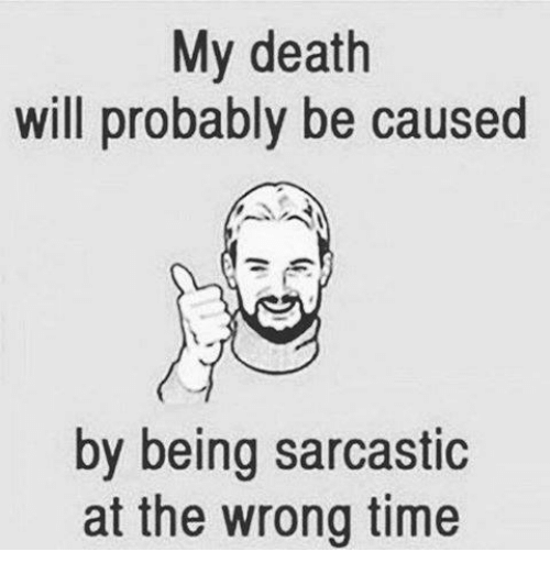 my death will probably be caused by being sarcastic at the wrong