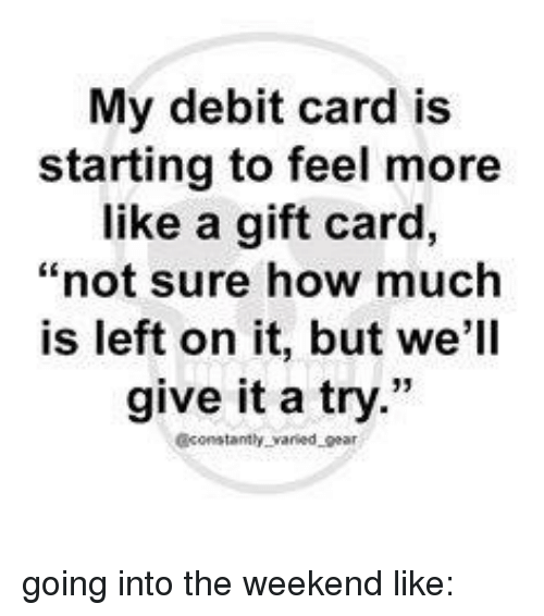 My Debit Card Is Starting to Feel More Like a Gift Card Not Sure ...