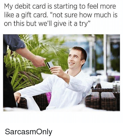 "Funny, Memes, and How: My debit card is starting to feel more  like a gift card. ""not sure how much is  on this but we'll give it a try"" SarcasmOnly"