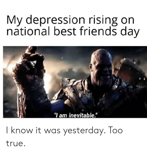 """Friends, True, and Best: My depression rising on  national best friends day  """"I am inevitable."""" I know it was yesterday. Too true."""