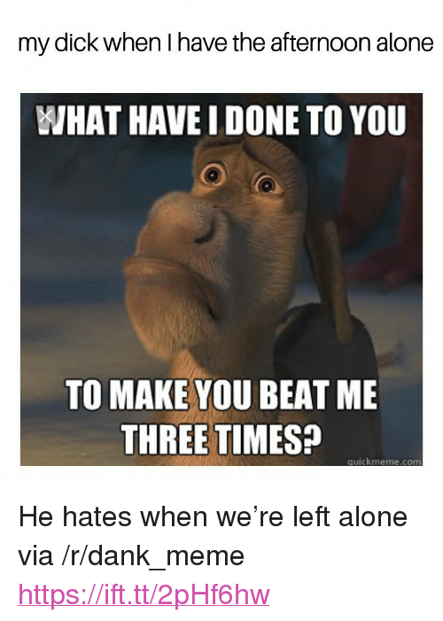 "Being Alone, Dank, and Meme: my dick when I have the afternoon alone  WHAT HAVE I DONE TO YOU  TO MAKE YOU BEAT ME  THREE TIMES?  quickmeme.comm <p>He hates when we're left alone via /r/dank_meme <a href=""https://ift.tt/2pHf6hw"">https://ift.tt/2pHf6hw</a></p>"