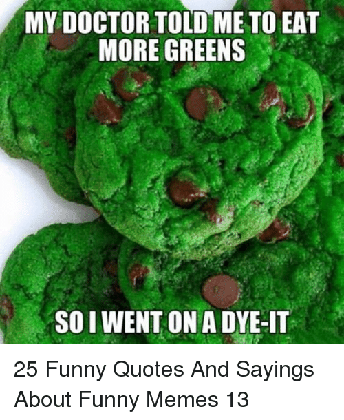 Doctor, Funny, and Memes: MY DOCTOR TOLD ME TO EAT  MORE GREENS  SO I WENT ON A DYE-IT 25 Funny Quotes And Sayings About Funny Memes 13