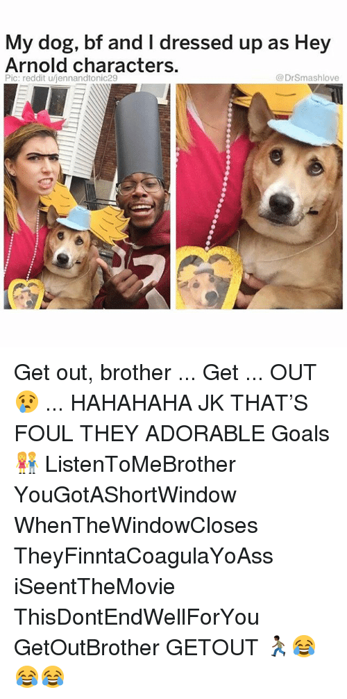 Goals, Hey Arnold, and Memes: My dog, bf and I dressed up as Hey  Arnold characters.  Pic: reddit u/jennandtonic29  @DrSmashlove Get out, brother ... Get ... OUT 😢 ... HAHAHAHA JK THAT'S FOUL THEY ADORABLE Goals 👫 ListenToMeBrother YouGotAShortWindow WhenTheWindowCloses TheyFinntaCoagulaYoAss iSeentTheMovie ThisDontEndWellForYou GetOutBrother GETOUT 🏃🏿😂😂😂