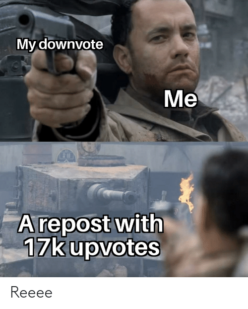 Downvote, Reeee, and With: My downvote  Me  5 II  Arepost with  17k upvotes Reeee