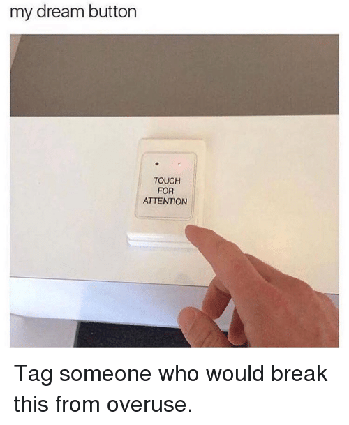 Memes, Break, and Tag Someone: my dream button  TOUCH  FOR  ATTENTION Tag someone who would break this from overuse.
