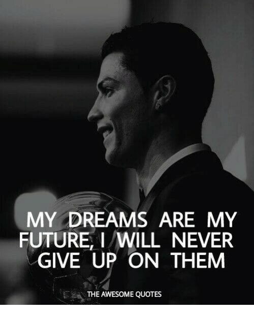 my dreams are my future i will never give up on them the awesome