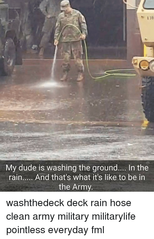 Dude, Fml, and Memes: My dude is washing the ground.... In the  rain..... And that's what it's like to be in  the Army. washthedeck deck rain hose clean army military militarylife pointless everyday fml