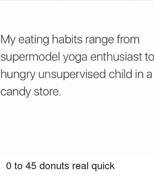 Candy, Hungry, and Donuts: My eating habits range from  supermodel yoga enthusiast to  hungry unsupervised child ina  candy store. 0 to 45 donuts real quick