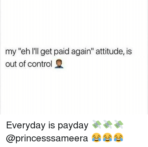 "Control, Girl Memes, and Attitude: my ""eh l'l get paid again"" attitude, is  out of control Everyday is payday 💸💸💸 @princesssameera 😂😂😂"