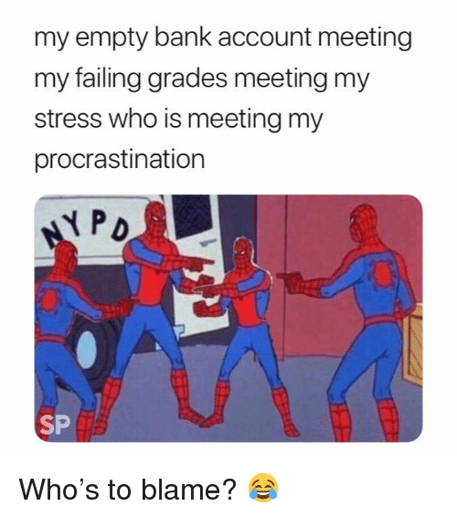 Bank, Procrastination, and Stress: my empty bank account meeting  my failing grades meeting my  stress who is meeting my  procrastination  PD  SP Who's to blame? 😂