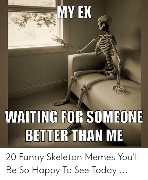 My En Waiting For Someone Better Than Me 20 Funny Skeleton Memes