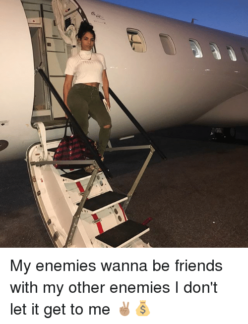 Friends, Memes, and Enemies: My enemies wanna be friends with my other enemies I don't let it get to me ✌🏽💰