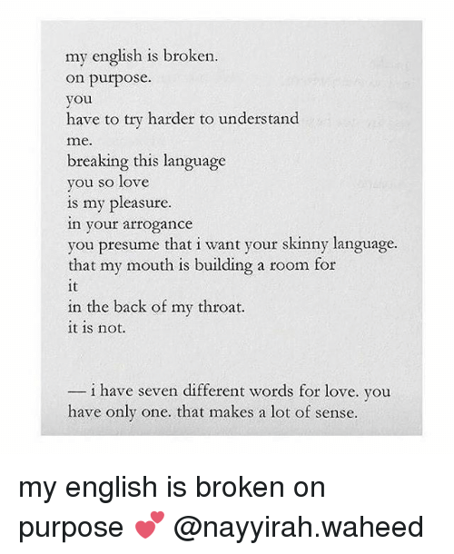 Love, Memes, and Skinny: my english is broken  on purpose  you  have to try harder to understand  me.  breaking this language  you so love  is my pleasure  in your arrogance  our skinny language.  for  that my mouth is building a room  it  in the back of my throat.  it is not.  i have seven different words for love. you  have only one. that makes a lot of sense. my english is broken on purpose 💕 @nayyirah.waheed