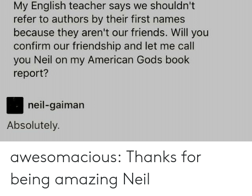 Friends, Teacher, and Tumblr: My English teacher says we shouldn't  refer to authors by their first names  because they aren't our friends. Will you  confirm our friendship and let me call  you Neil on my American Gods book  report?  neil-gaiman  Absolutely. awesomacious:  Thanks for being amazing Neil