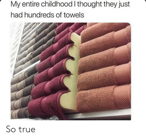 True, Thought, and They: My entire childhood I thought they just  had hundreds of towels So true