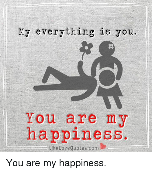 Happiness Love Quotes Cool My Everything Is You You Are My Happiness Like Love Quotes Com You