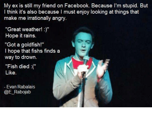 """Facebook, Goldfish, and Memes: My ex is still my friend on Facebook. Because I'm stupid. But  I think it's also because I must enjoy looking at things that  make me irrationally angry  """"Great weather!""""  Hope it rains.  """"Got a goldfish!""""  l hope that fishs finds a  way to drown.  """"Fish died (""""  Like  Evan Rabalais  @E Rabojab"""