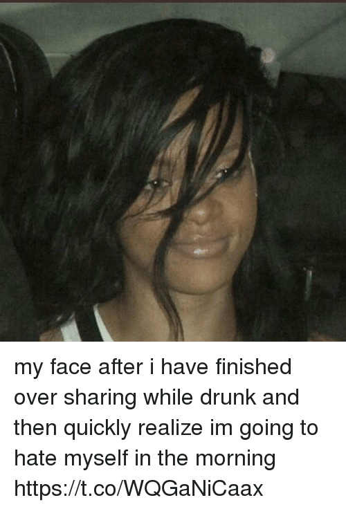 Drunk, Girl Memes, and Face: my face after i have finished over sharing while drunk and then quickly realize im going to hate myself in the morning https://t.co/WQGaNiCaax