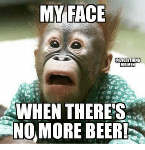 my face everything formen when theres no more beer n 9400187 my face formen when there's no more beer!n beer meme on me me