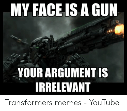 MY FACE IS a GUN YOUR ARGUMENT IS IRRELEVANT Transformers Memes