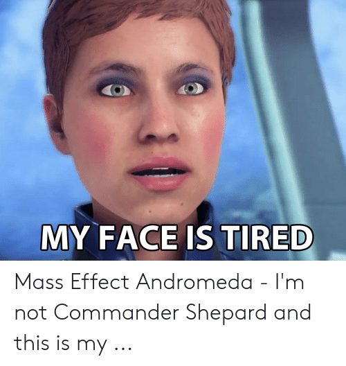 My Face Is Tired Mass Effect Andromeda I M Not Commander