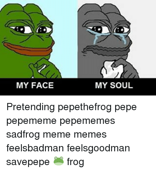 my face my soul pretending pepethefrog pepe pepememe pepememes sadfrog 7530440 my face my soul pretending pepethefrog pepe pepememe pepememes