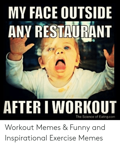 My Face Outside Any Restaurant After I Workout The Science Of Eatingcom Workout Memes Funny And Inspirational Exercise Memes Funny Meme On Me Me