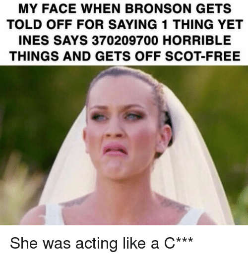 Memes, Free, and My Face When: MY FACE WHEN BRONSON GETS  TOLD OFF FOR SAYING 1 THING YET  INES SAYS 370209700 HORRIBLE  THINGS AND GETS OFF SCOT-FREE She was acting like a C***