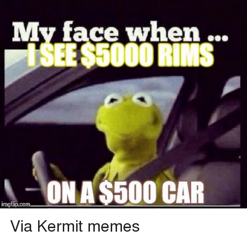 Cars, Kermit the Frog, and Meme: My face when  ISEE$5000 RIMS  ON A$500 CAR  inngflip.com Via Kermit memes