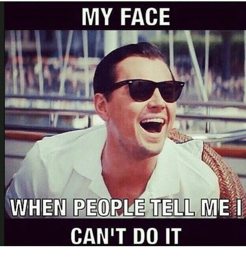 My Face When People Tell Me Cant Do It