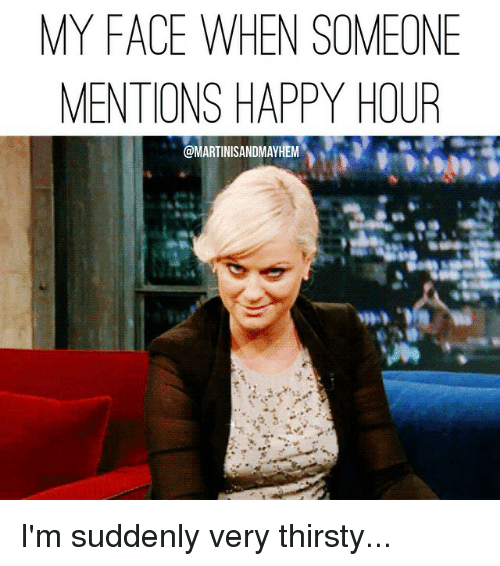 Funny Memes For Happy Hour : My face when someone mentions happy hour i m suddenly very