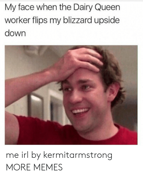 Dank, Memes, and Target: My face when the Dairy Queen  worker flips my blizzard upside  down me irl by kermitarmstrong MORE MEMES