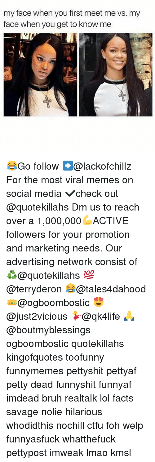 Memes, 🤖, and Media: my face when you first meet me vs. my  face when you get to know me 😂Go follow ➡@lackofchillz For the most viral memes on social media ✔check out @quotekillahs Dm us to reach over a 1,000,000💪ACTIVE followers for your promotion and marketing needs. Our advertising network consist of ♻@quotekillahs 💯@terryderon 😂@tales4dahood 👑@ogboombostic 😍@just2vicious 💃@qk4life 🙏@boutmyblessings ogboombostic quotekillahs kingofquotes toofunny funnymemes pettyshit pettyaf petty dead funnyshit funnyaf imdead bruh realtalk lol facts savage nolie hilarious whodidthis nochill ctfu foh welp funnyasfuck whatthefuck pettypost imweak lmao kmsl