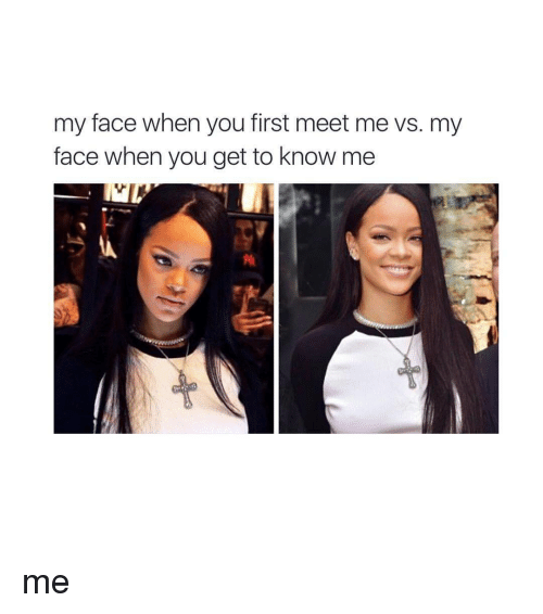 My Face When You First Meet Me vs My Face When You Get to
