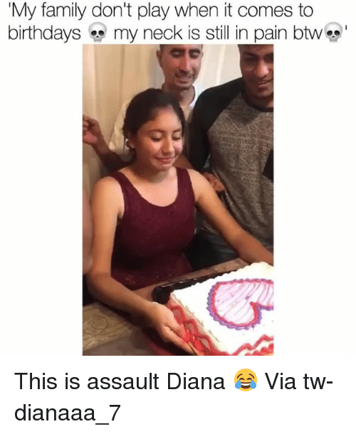 Family, Funny, and Pain: My family don't play when it comes to  birthdays my neck is still in pain btwc  S- This is assault Diana 😂 Via tw-dianaaa_7
