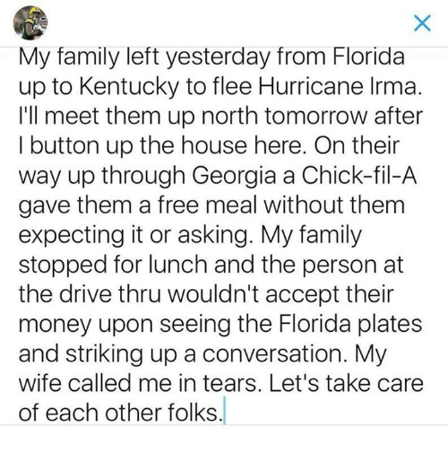 Chick-Fil-A, Family, and Money: My family left yesterday from Florida  up to Kentucky to flee Hurricane Irma.  I'll meet them up north tomorrow after  I button up the house here. On their  way up through Georgia a Chick-fil-A  gave them a free meal without them  expecting it or asking. My family  stopped for lunch and the person at  the drive thru wouldn't accept their  money upon seeing the Florida plates  and striking up a conversation. My  wife called me in tears. Let's take care  of each other folks