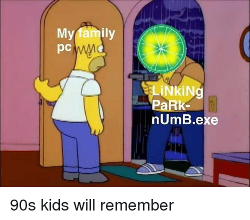 Family, Memes, and Kids: My family  pc  LİNkiNg  PaRk  nUmB.exe 90s kids will remember