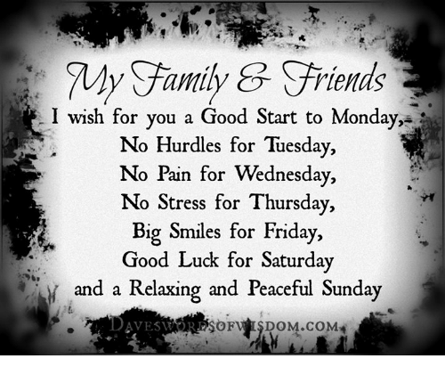 Family, Friday, and Memes: My Family riends  I wish for you a Good Start to Monday,  No Hurdles for Tuesday  No Pain for Wednesday,  No Stress for Thursday,  Big Smiles for Friday,  Good Luck for Saturday  and a Relaxing and Peaceful Sunday