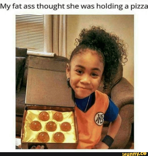 Ass, Fat Ass, and Pizza: My fat ass thought she was holding a pizza  ifunny.co