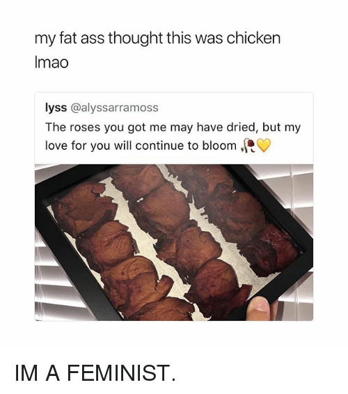 Ass, Fat Ass, and Love: my fat ass thought this was chicken  Imao  lyss @alyssarramoss  The roses you got me may have dried, but my  love for you will continue to bloom, IM A FEMINIST.