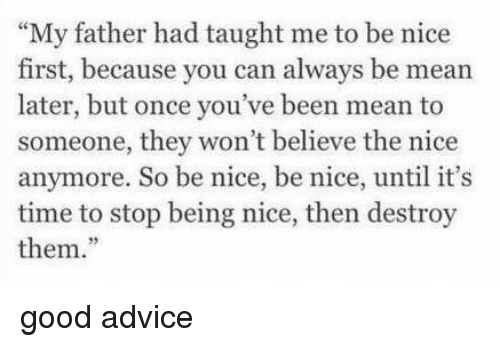 """Advice, Good, and Mean: """"My father had taught me to be nice  first, because you can always be mean  later, but once you've been mean to  someone, they won't believe the nice  anymore. So be nice, be nice, until it's  time to stop being nice, then destroy  them."""" good advice"""