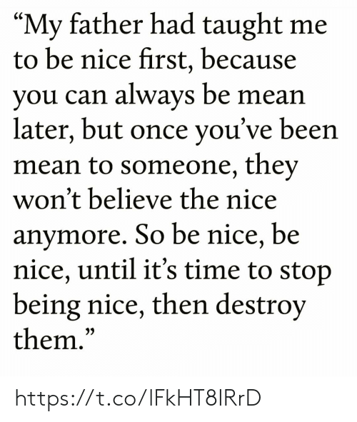 "Memes, Mean, and Time: ""My father had taught me  to be nice first, because  you can always be mean  later, but once you've been  mean to someone, they  won't believe the nice  anymore. So be nice, be  nice, until it's time to stop  being nice, then destroy  them.""  CS  3) https://t.co/lFkHT8IRrD"